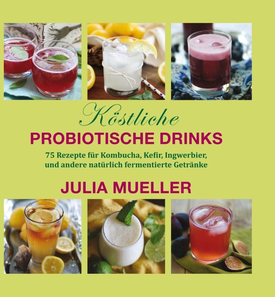 Köstliche Probiotische Drinks - 75 Rezepte für Kombucha, Kefir ...