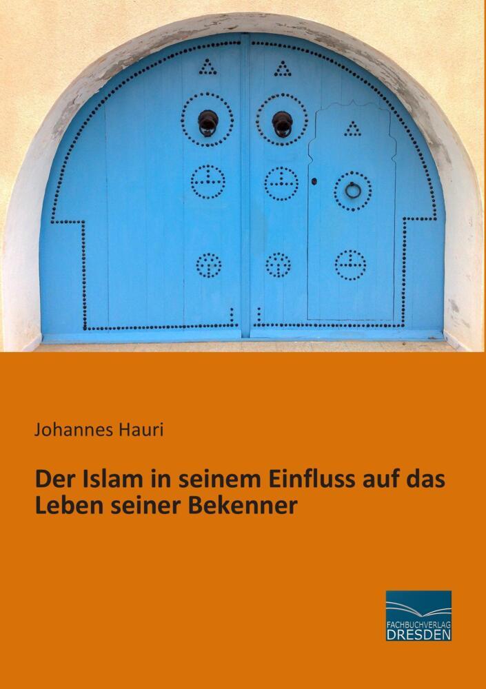 Der Islam in seinem Einfluss auf das Leben seiner Bekenner - Johannes Hauri